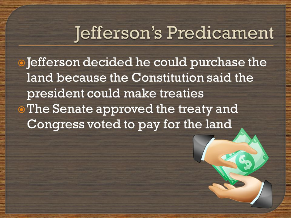  Jefferson decided he could purchase the land because the Constitution said the president could make treaties  The Senate approved the treaty and Congress voted to pay for the land