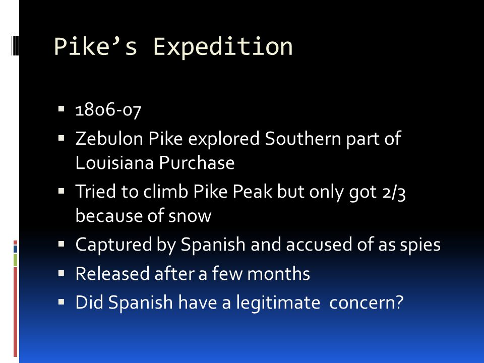 Pike's Expedition   Zebulon Pike explored Southern part of Louisiana Purchase  Tried to climb Pike Peak but only got 2/3 because of snow  Captured by Spanish and accused of as spies  Released after a few months  Did Spanish have a legitimate concern