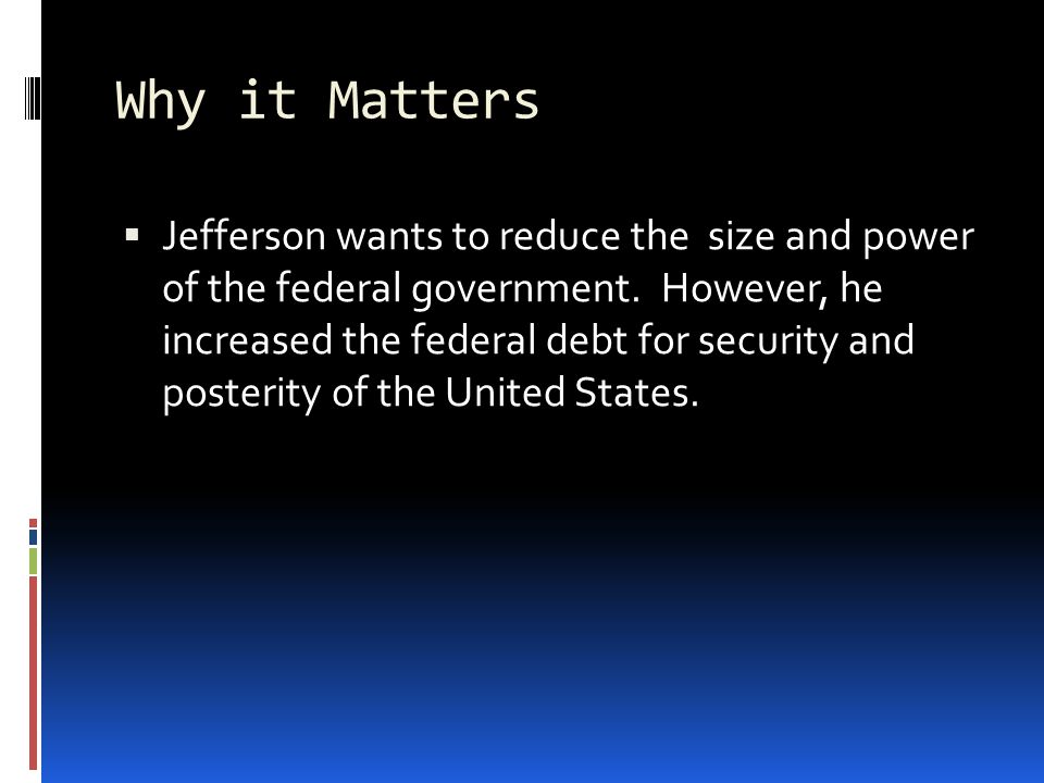 Why it Matters  Jefferson wants to reduce the size and power of the federal government.