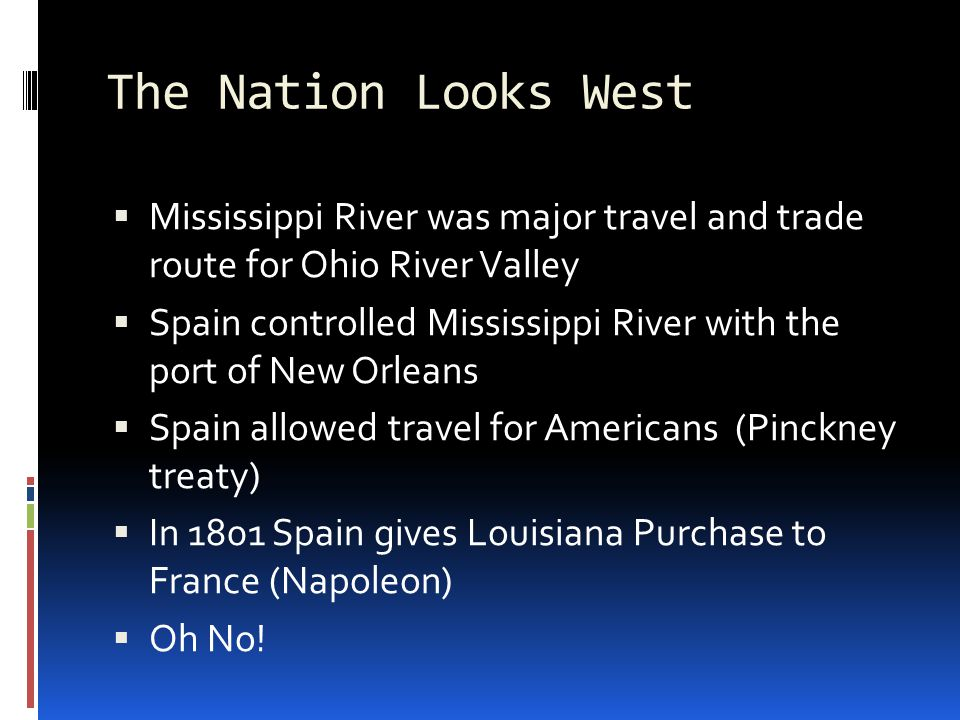 The Nation Looks West  Mississippi River was major travel and trade route for Ohio River Valley  Spain controlled Mississippi River with the port of New Orleans  Spain allowed travel for Americans (Pinckney treaty)  In 1801 Spain gives Louisiana Purchase to France (Napoleon)  Oh No!