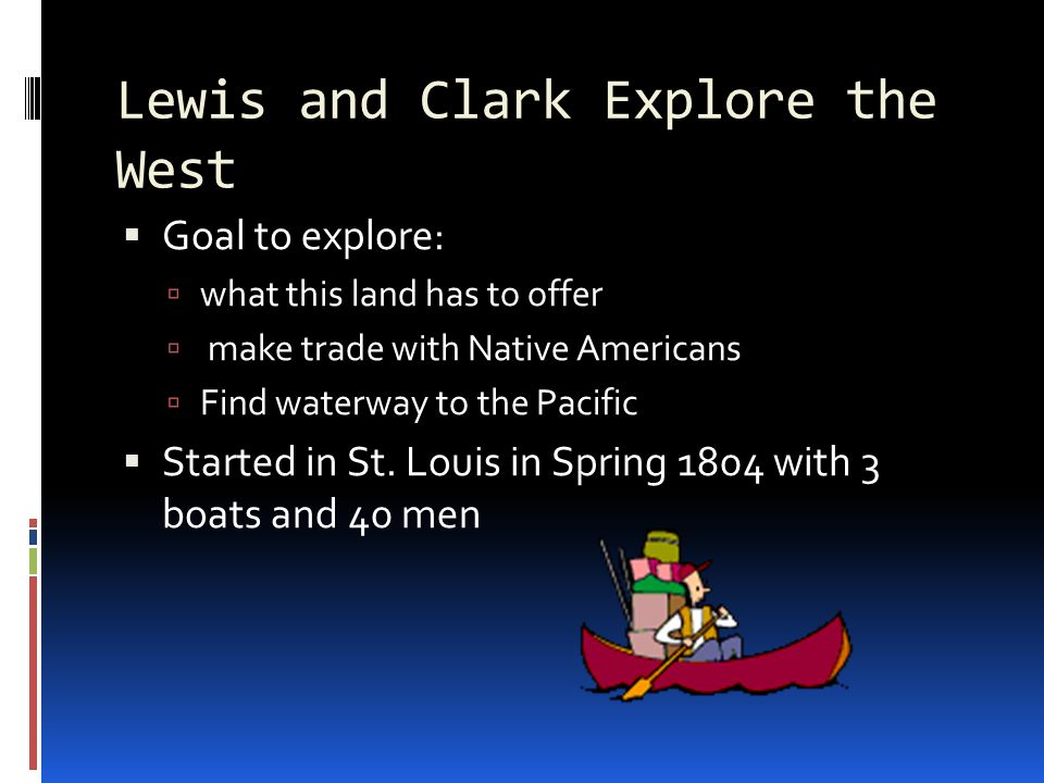 Lewis and Clark Explore the West  Goal to explore:  what this land has to offer  make trade with Native Americans  Find waterway to the Pacific  Started in St.