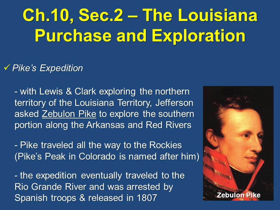 Ch.10, Sec.2 – The Louisiana Purchase and Exploration Pike's Expedition Pike's Expedition - with Lewis & Clark exploring the northern territory of the Louisiana Territory, Jefferson asked Zebulon Pike to explore the southern portion along the Arkansas and Red Rivers - Pike traveled all the way to the Rockies (Pike's Peak in Colorado is named after him) - the expedition eventually traveled to the Rio Grande River and was arrested by Spanish troops & released in 1807 Zebulon Pike