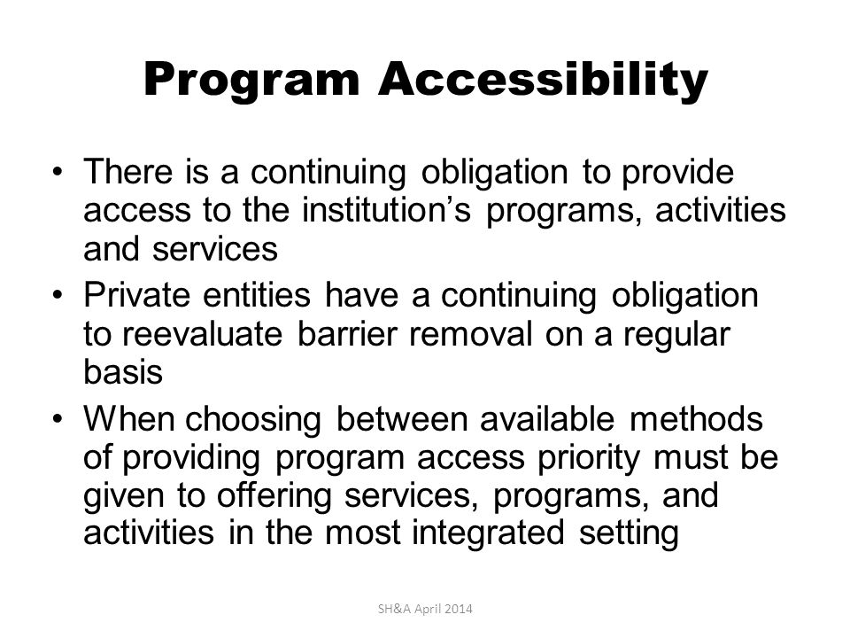 Program Accessibility There is a continuing obligation to provide access to the institution's programs, activities and services Private entities have a continuing obligation to reevaluate barrier removal on a regular basis When choosing between available methods of providing program access priority must be given to offering services, programs, and activities in the most integrated setting SH&A April 2014