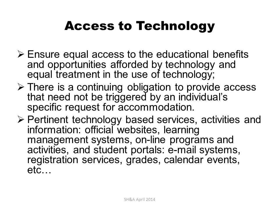 Access to Technology  Ensure equal access to the educational benefits and opportunities afforded by technology and equal treatment in the use of technology;  There is a continuing obligation to provide access that need not be triggered by an individual's specific request for accommodation.
