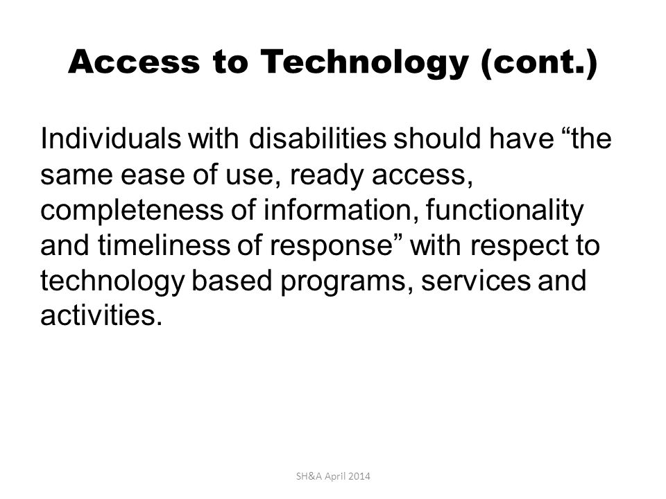 Access to Technology (cont.) Individuals with disabilities should have the same ease of use, ready access, completeness of information, functionality and timeliness of response with respect to technology based programs, services and activities.