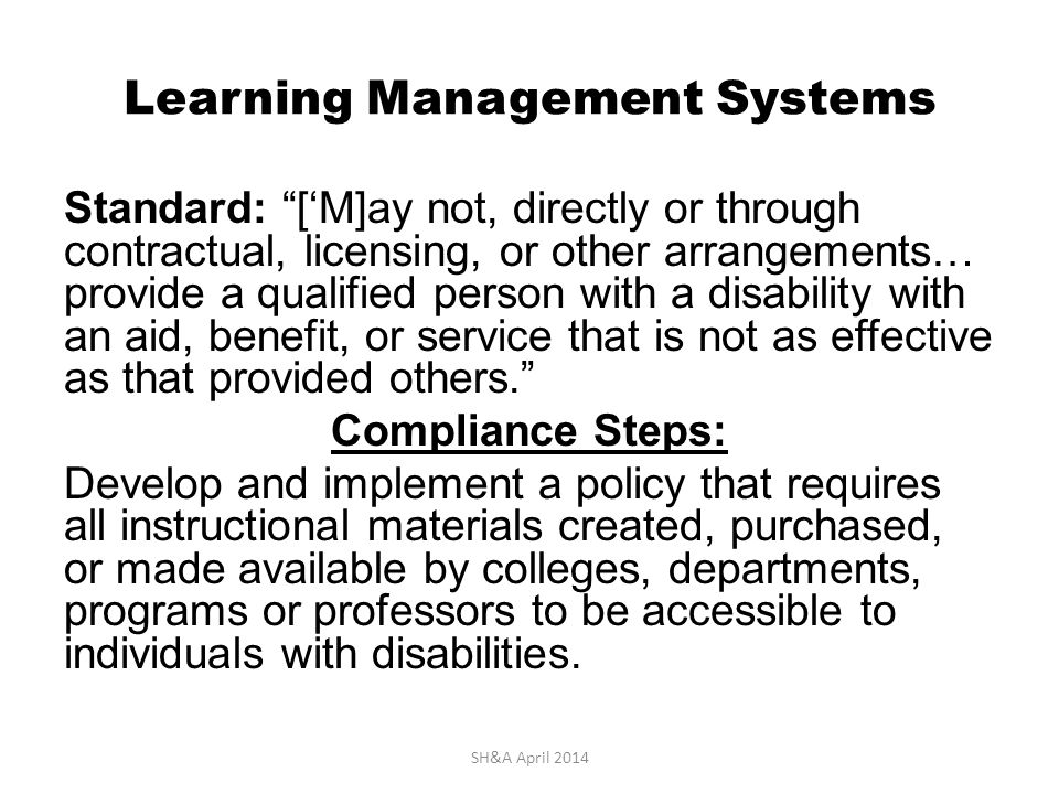 Learning Management Systems Standard: ['M]ay not, directly or through contractual, licensing, or other arrangements… provide a qualified person with a disability with an aid, benefit, or service that is not as effective as that provided others. Compliance Steps: Develop and implement a policy that requires all instructional materials created, purchased, or made available by colleges, departments, programs or professors to be accessible to individuals with disabilities.