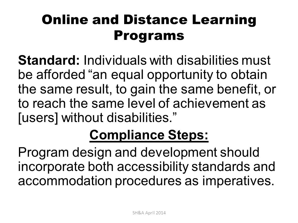 Online and Distance Learning Programs Standard: Individuals with disabilities must be afforded an equal opportunity to obtain the same result, to gain the same benefit, or to reach the same level of achievement as [users] without disabilities. Compliance Steps: Program design and development should incorporate both accessibility standards and accommodation procedures as imperatives.