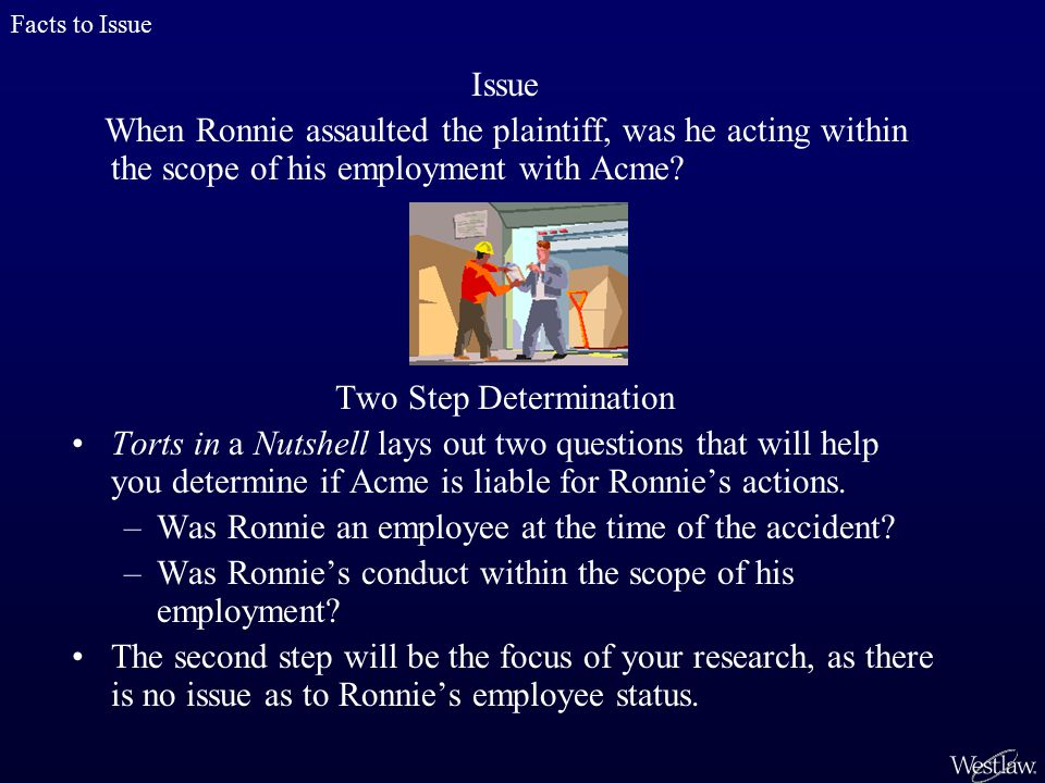 Issue When Ronnie assaulted the plaintiff, was he acting within the scope of his employment with Acme.