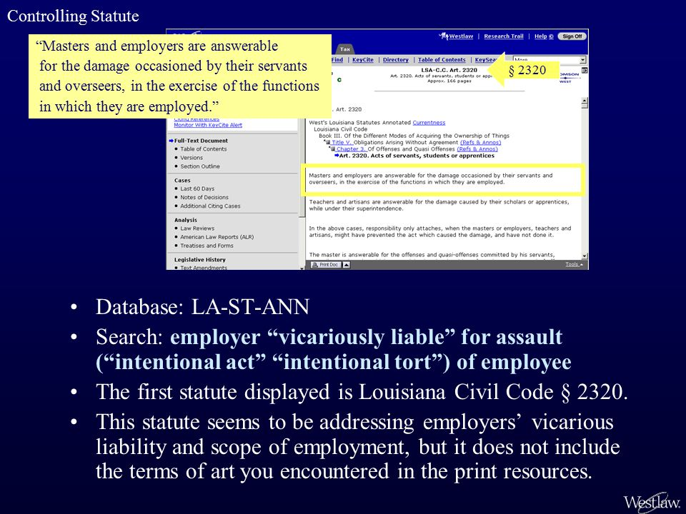 Database: LA-ST-ANN Search: employer vicariously liable for assault ( intentional act intentional tort ) of employee The first statute displayed is Louisiana Civil Code § 2320.