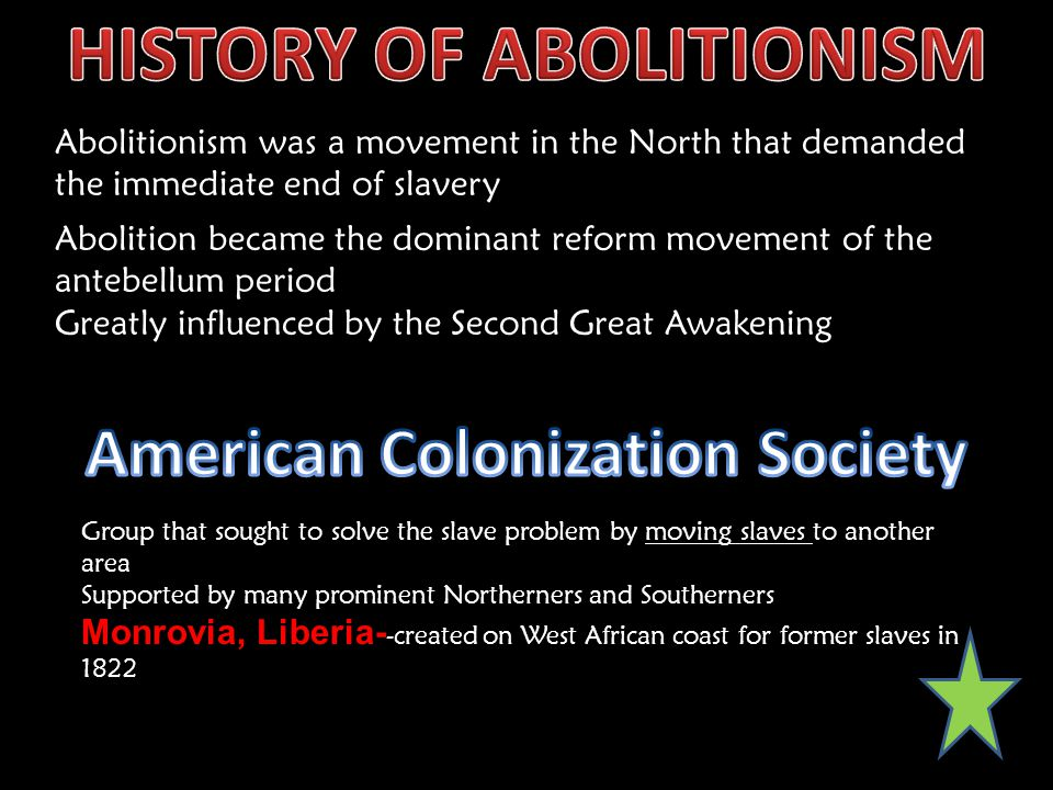 Abolitionism was a movement in the North that demanded the immediate end of slavery Group that sought to solve the slave problem by moving slaves to another area Monrovia, Liberia- Supported by many prominent Northerners and Southerners Monrovia, Liberia- -created on West African coast for former slaves in 1822 Abolition became the dominant reform movement of the antebellum period Greatly influenced by the Second Great Awakening
