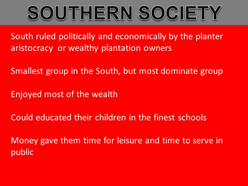 South ruled politically and economically by the planter aristocracy or wealthy plantation owners Smallest group in the South, but most dominate group Enjoyed most of the wealth Could educated their children in the finest schools Money gave them time for leisure and time to serve in public