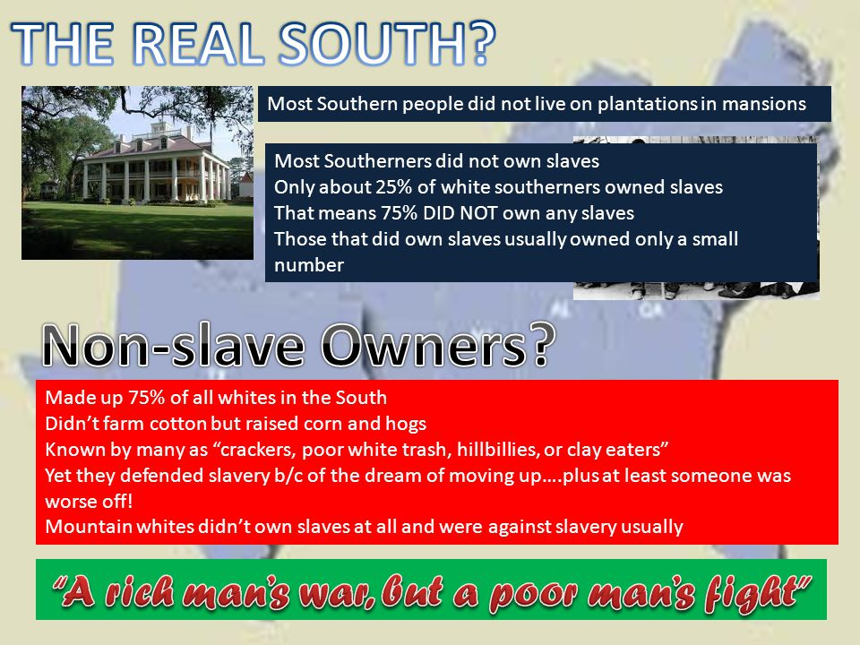 Most Southern people did not live on plantations in mansions Most Southerners did not own slaves Only about 25% of white southerners owned slaves That means 75% DID NOT own any slaves Those that did own slaves usually owned only a small number Made up 75% of all whites in the South Didn't farm cotton but raised corn and hogs Known by many as crackers, poor white trash, hillbillies, or clay eaters Yet they defended slavery b/c of the dream of moving up….plus at least someone was worse off.