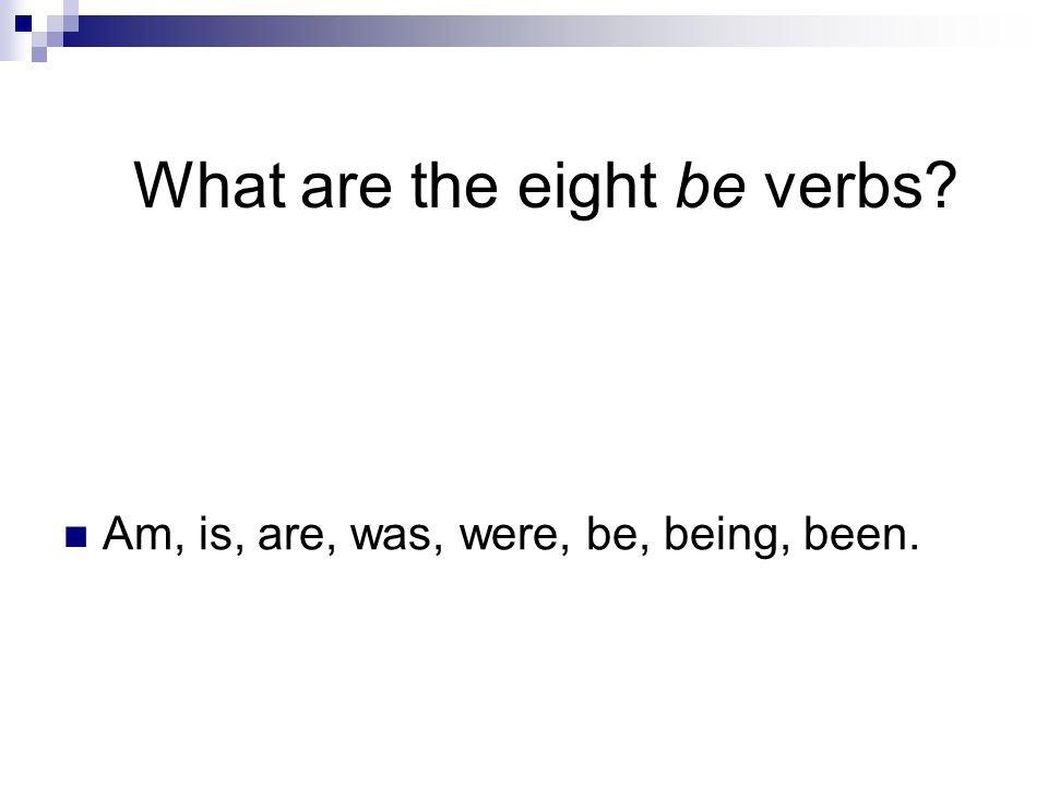 What are the eight be verbs Am, is, are, was, were, be, being, been.