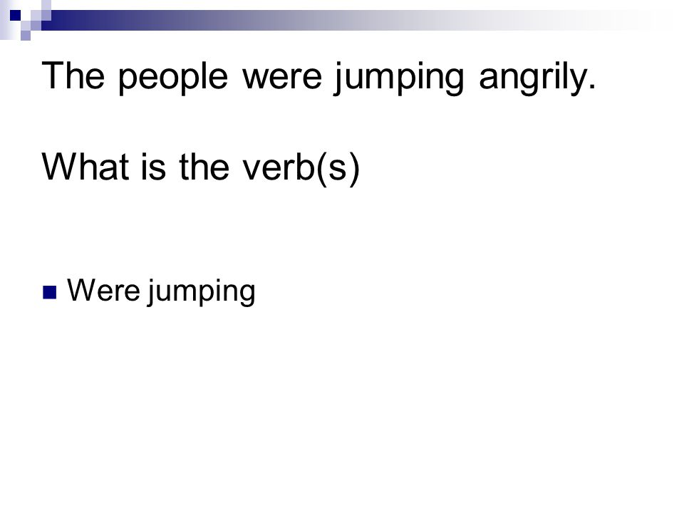 The people were jumping angrily. What is the verb(s) Were jumping