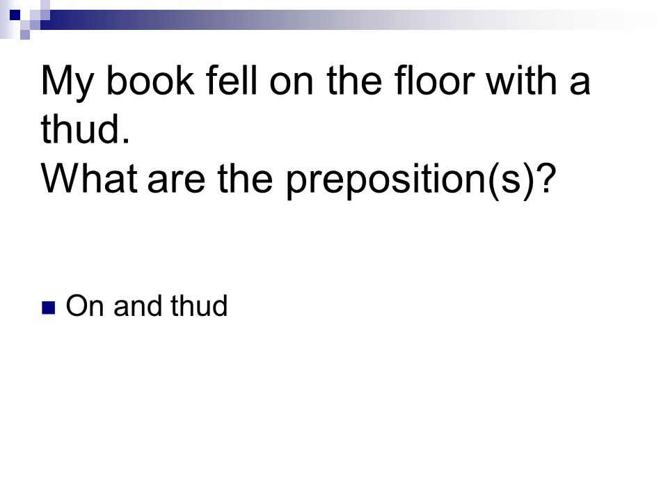 My book fell on the floor with a thud. What are the preposition(s) On and thud