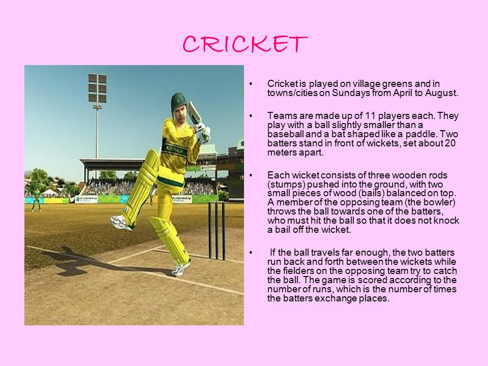 CRICKET Cricket is played on village greens and in towns/cities on Sundays from April to August.
