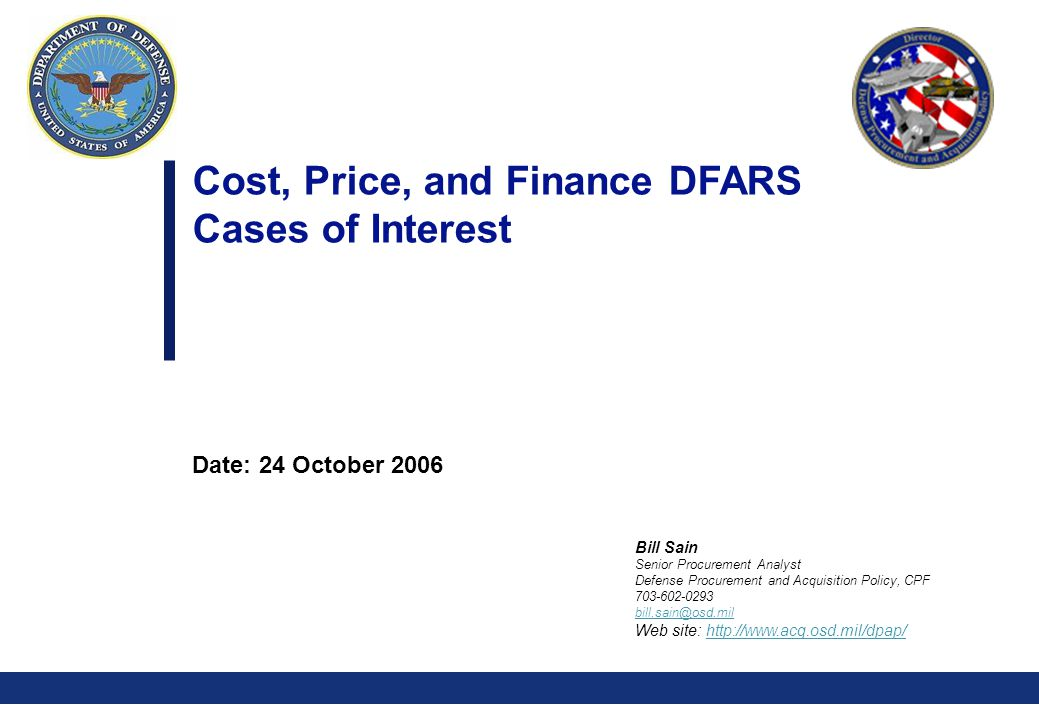 0 Cost, Price, and Finance DFARS Cases of Interest Date: 24 October 2006 Bill Sain Senior Procurement Analyst Defense Procurement and Acquisition Policy, CPF Web site: