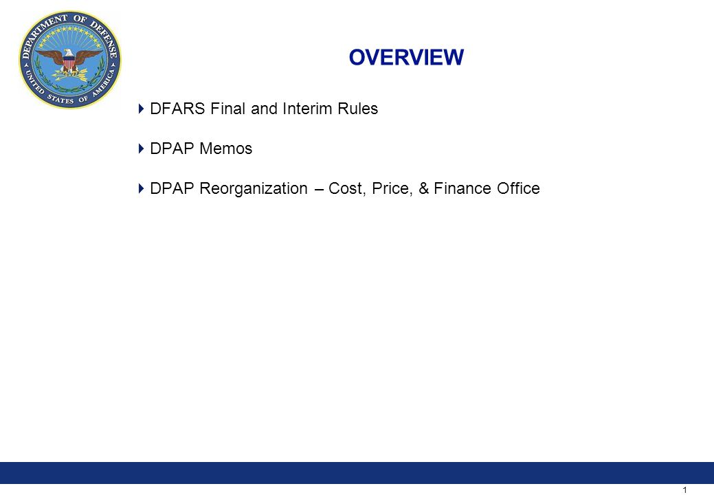 1 OVERVIEW  DFARS Final and Interim Rules  DPAP Memos  DPAP Reorganization – Cost, Price, & Finance Office