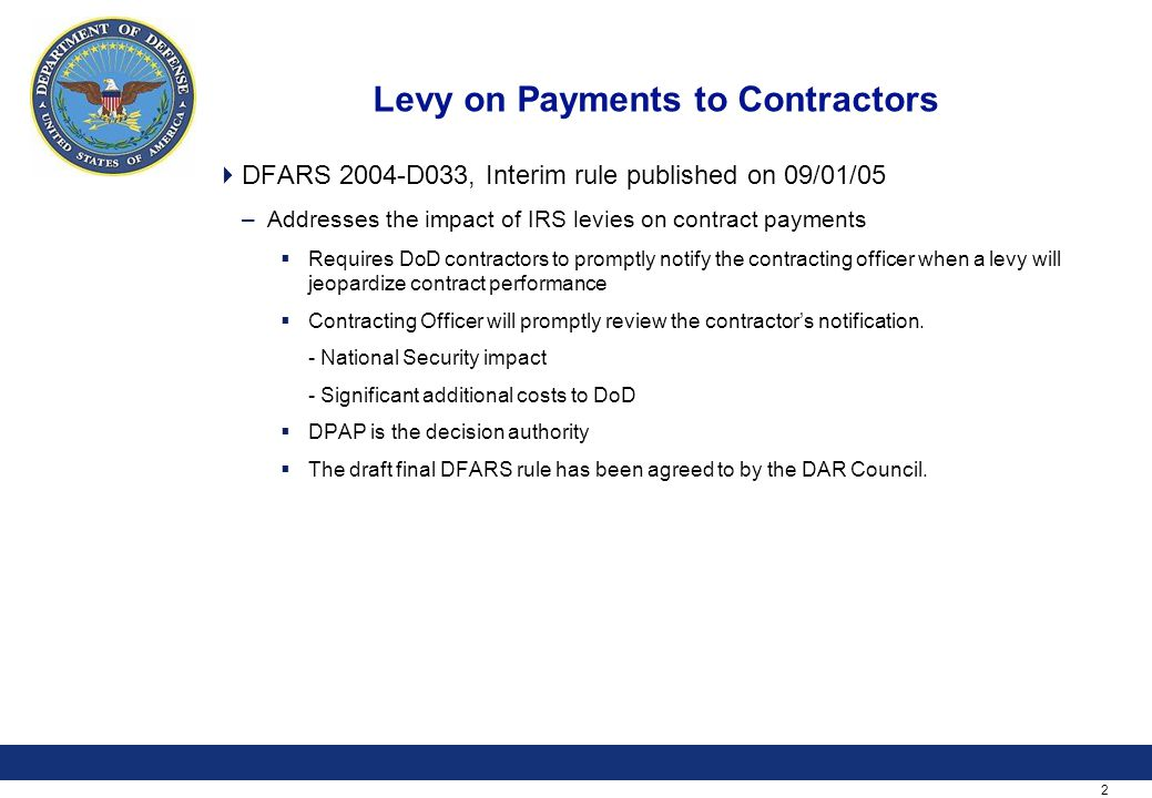 2 Levy on Payments to Contractors  DFARS 2004-D033, Interim rule published on 09/01/05 –Addresses the impact of IRS levies on contract payments  Requires DoD contractors to promptly notify the contracting officer when a levy will jeopardize contract performance  Contracting Officer will promptly review the contractor's notification.