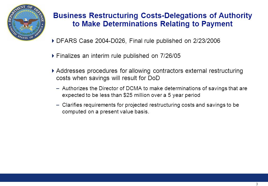 3 Business Restructuring Costs-Delegations of Authority to Make Determinations Relating to Payment  DFARS Case 2004-D026, Final rule published on 2/23/2006  Finalizes an interim rule published on 7/26/05  Addresses procedures for allowing contractors external restructuring costs when savings will result for DoD –Authorizes the Director of DCMA to make determinations of savings that are expected to be less than $25 million over a 5 year period –Clarifies requirements for projected restructuring costs and savings to be computed on a present value basis.