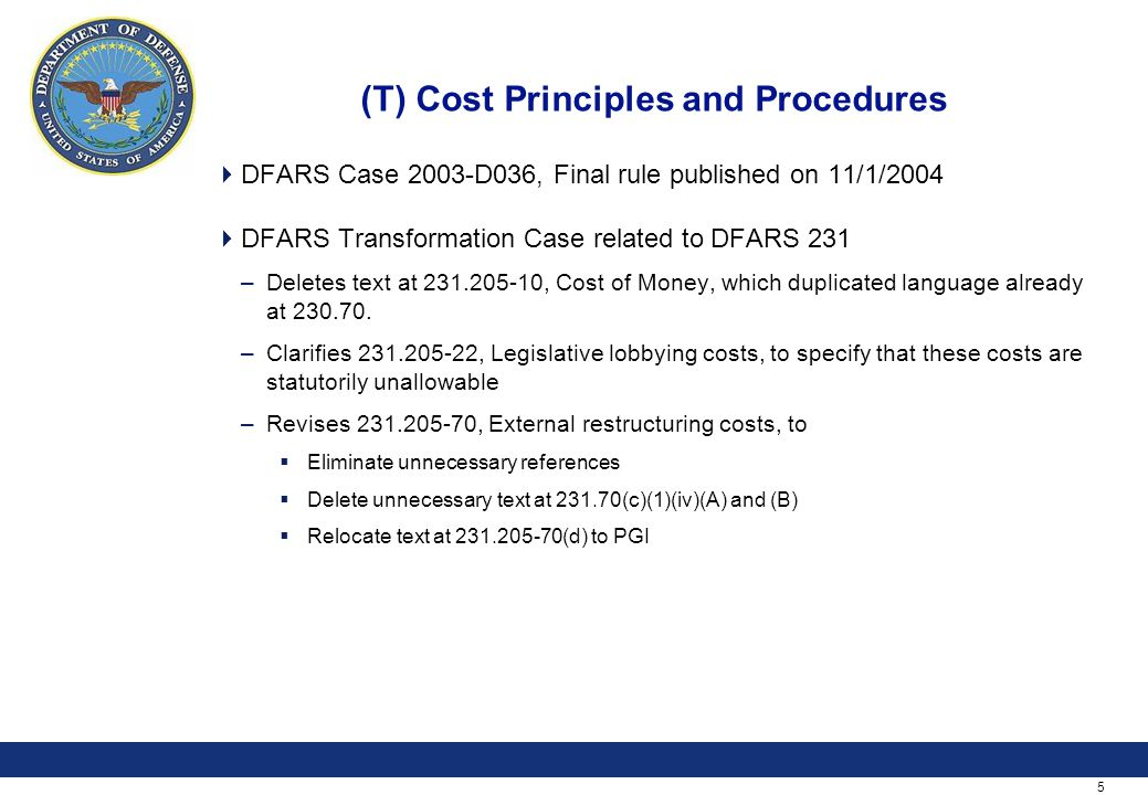 5 (T) Cost Principles and Procedures  DFARS Case 2003-D036, Final rule published on 11/1/2004  DFARS Transformation Case related to DFARS 231 –Deletes text at , Cost of Money, which duplicated language already at