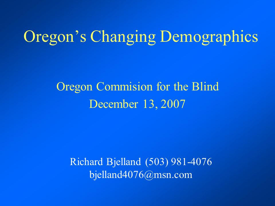 Oregon's Changing Demographics Oregon Commision for the Blind December 13, 2007 Richard Bjelland (503)