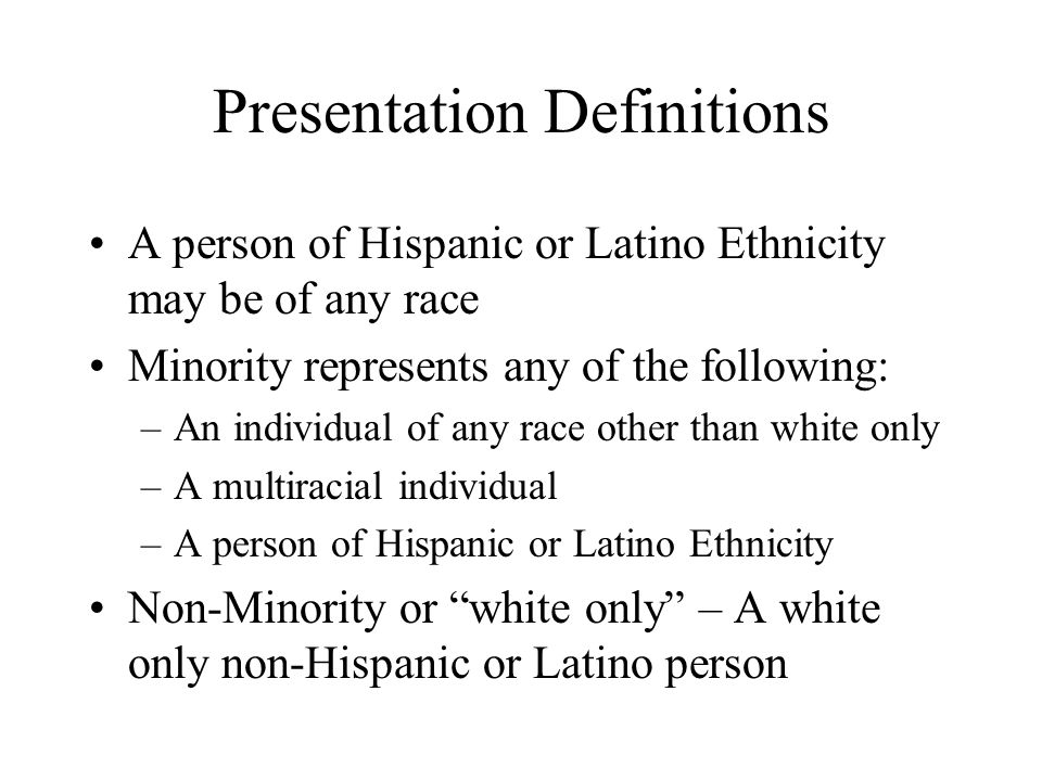 Presentation Definitions A person of Hispanic or Latino Ethnicity may be of any race Minority represents any of the following: –An individual of any race other than white only –A multiracial individual –A person of Hispanic or Latino Ethnicity Non-Minority or white only – A white only non-Hispanic or Latino person