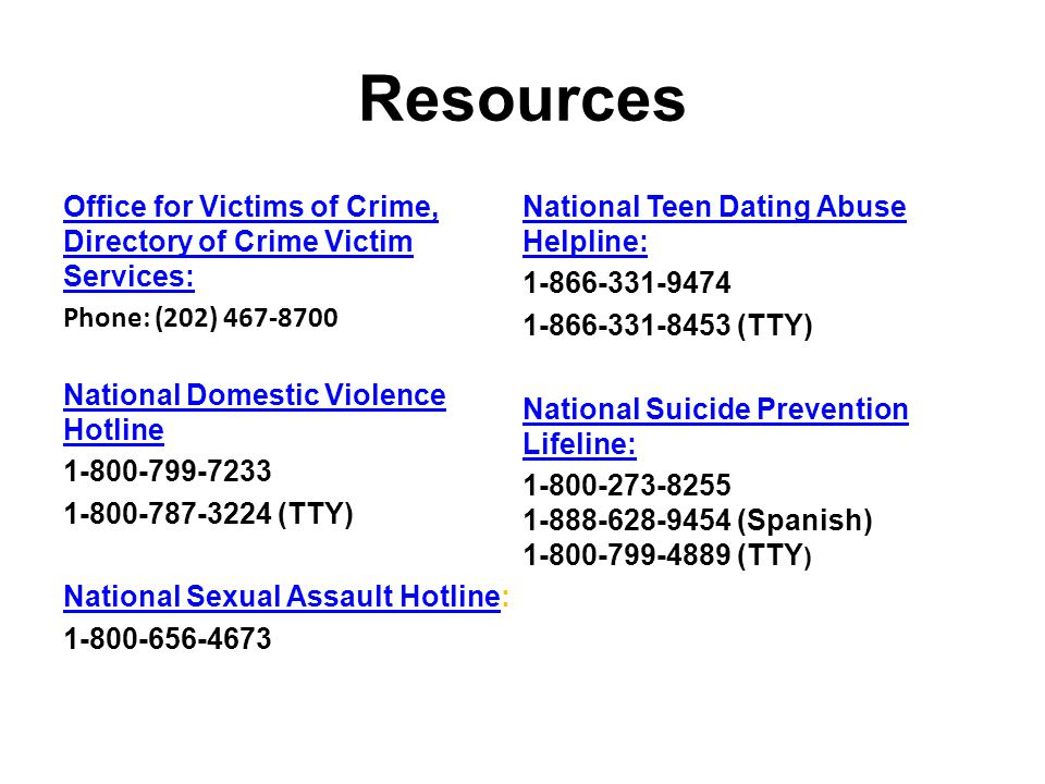 Resources Office for Victims of Crime, Directory of Crime Victim Services: Phone: (202) National Domestic Violence Hotline (TTY) National Sexual Assault HotlineNational Sexual Assault Hotline: National Teen Dating Abuse Helpline: (TTY) National Suicide Prevention Lifeline: (Spanish) (TTY )