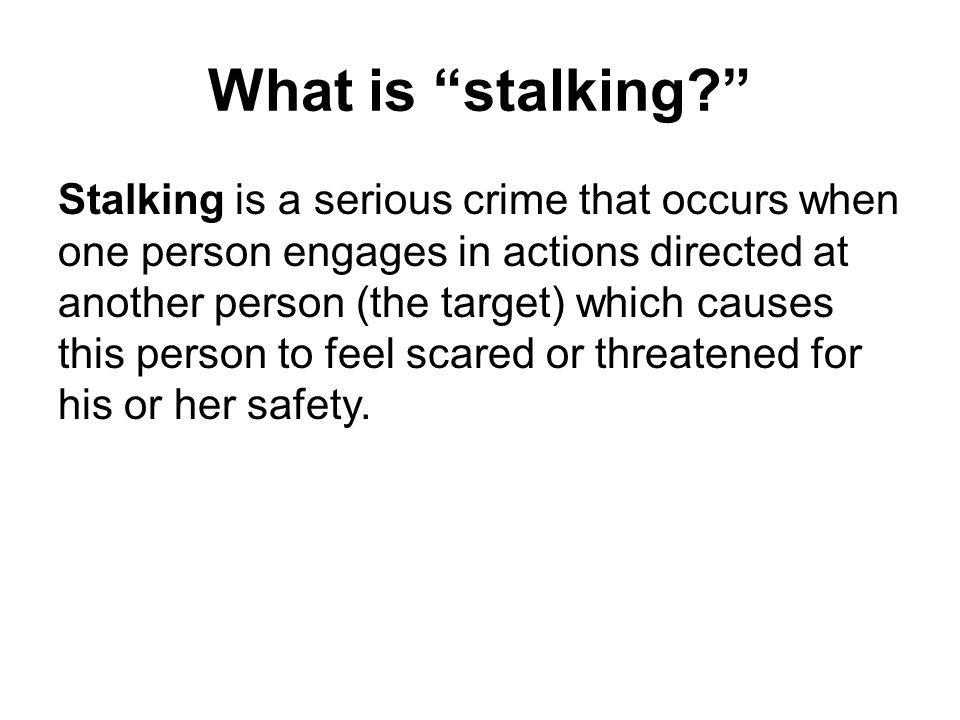 What is stalking Stalking is a serious crime that occurs when one person engages in actions directed at another person (the target) which causes this person to feel scared or threatened for his or her safety.