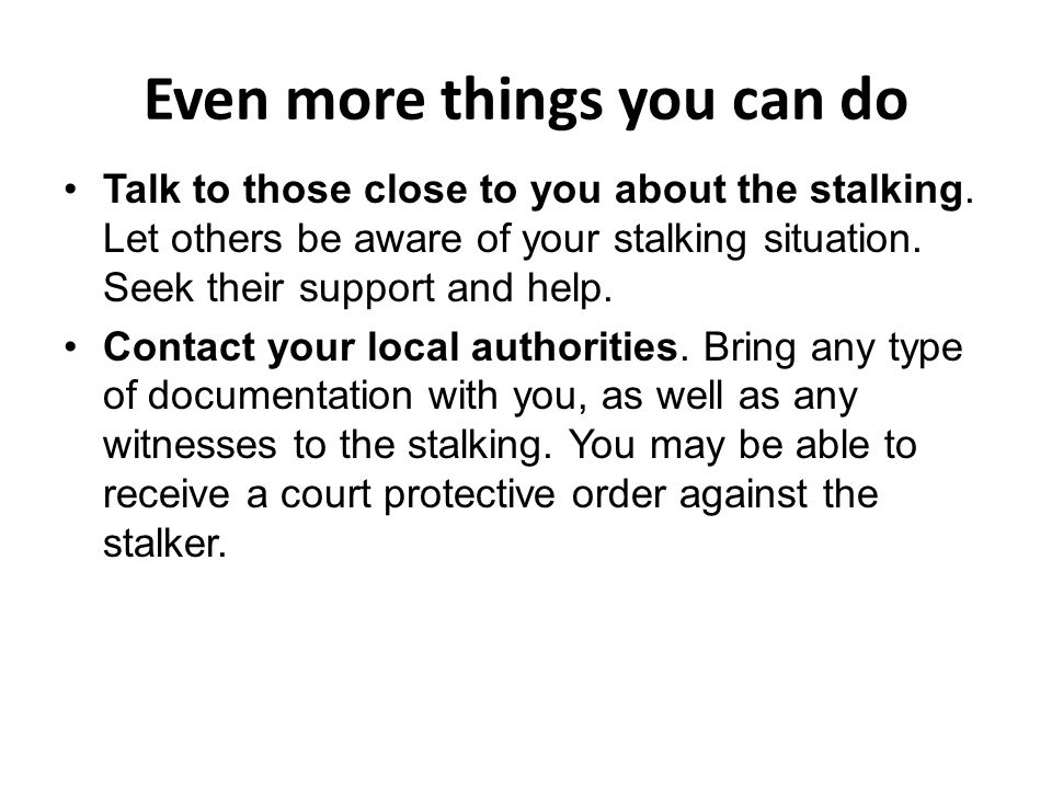 Even more things you can do Talk to those close to you about the stalking.