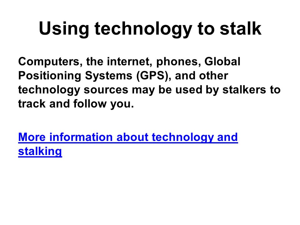 Using technology to stalk Computers, the internet, phones, Global Positioning Systems (GPS), and other technology sources may be used by stalkers to track and follow you.
