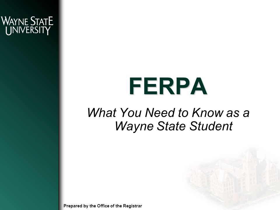 FERPA What You Need to Know as a Wayne State Student Prepared by the Office of the Registrar