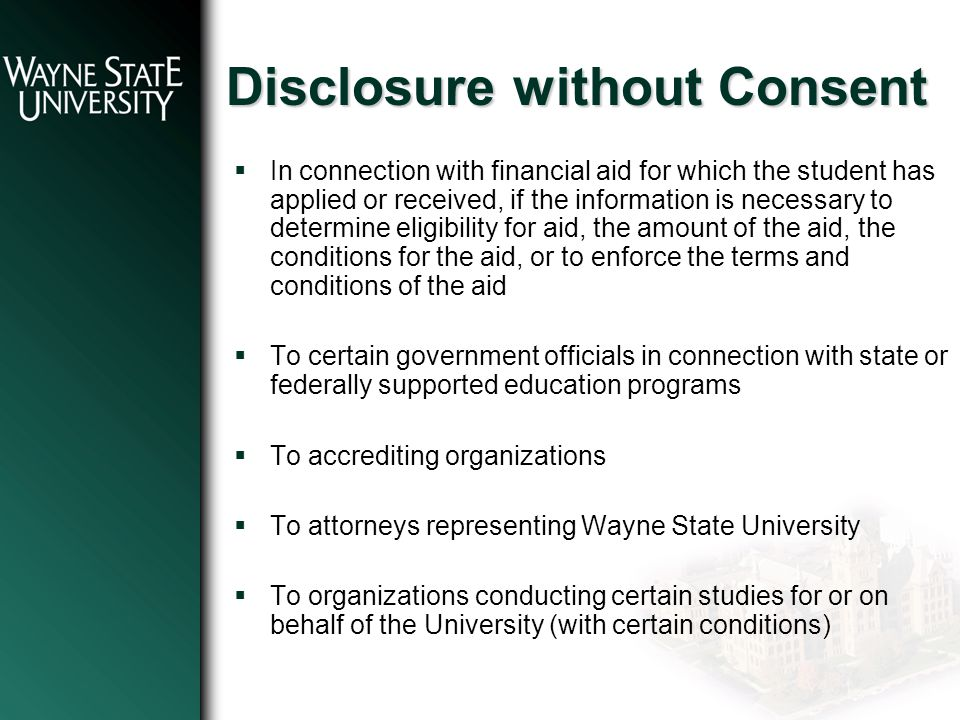 Disclosure without Consent  In connection with financial aid for which the student has applied or received, if the information is necessary to determine eligibility for aid, the amount of the aid, the conditions for the aid, or to enforce the terms and conditions of the aid  To certain government officials in connection with state or federally supported education programs  To accrediting organizations  To attorneys representing Wayne State University  To organizations conducting certain studies for or on behalf of the University (with certain conditions)