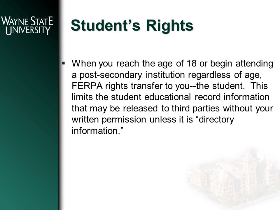 Student's Rights  When you reach the age of 18 or begin attending a post-secondary institution regardless of age, FERPA rights transfer to you--the student.