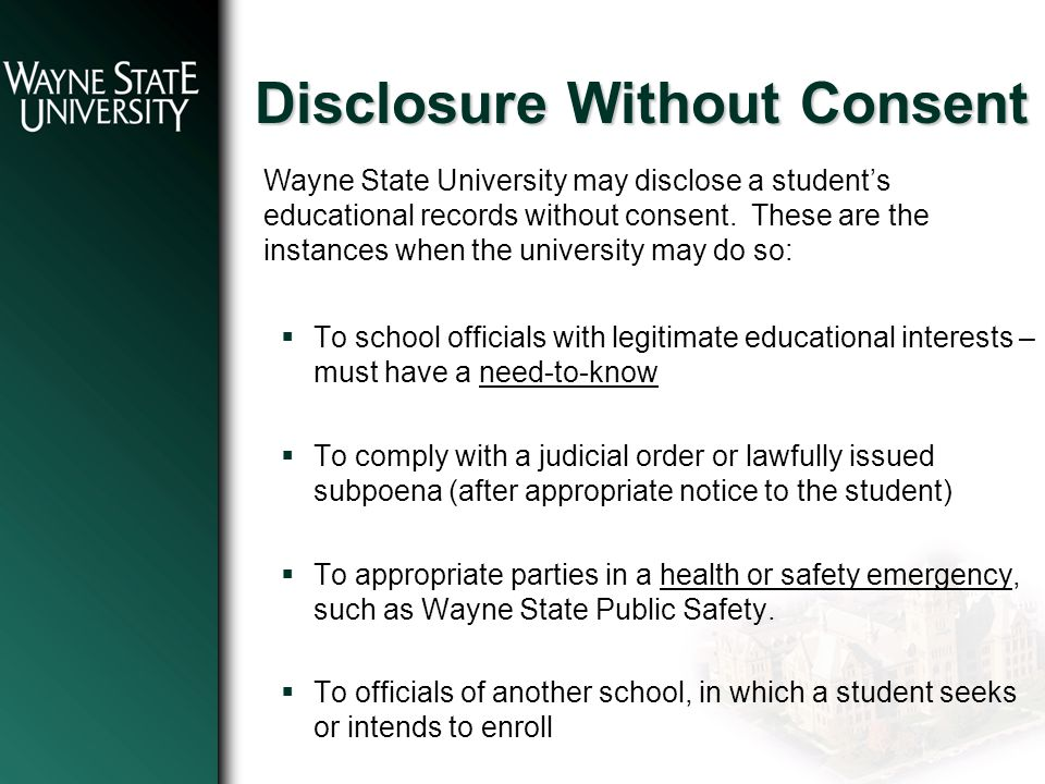Disclosure Without Consent  To school officials with legitimate educational interests – must have a need-to-know  To comply with a judicial order or lawfully issued subpoena (after appropriate notice to the student)  To appropriate parties in a health or safety emergency, such as Wayne State Public Safety.