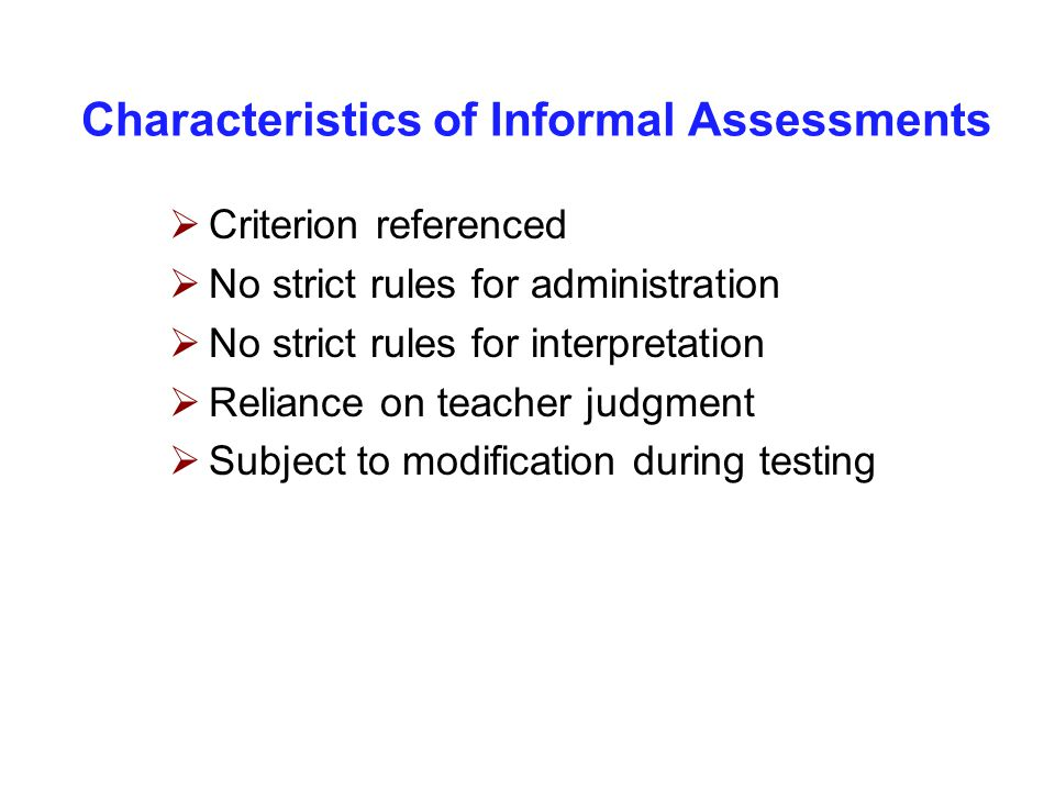 Characteristics of Informal Assessments  Criterion referenced  No strict rules for administration  No strict rules for interpretation  Reliance on teacher judgment  Subject to modification during testing