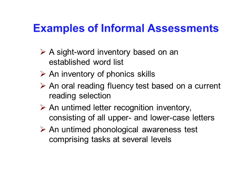 Examples of Informal Assessments  A sight-word inventory based on an established word list  An inventory of phonics skills  An oral reading fluency test based on a current reading selection  An untimed letter recognition inventory, consisting of all upper- and lower-case letters  An untimed phonological awareness test comprising tasks at several levels