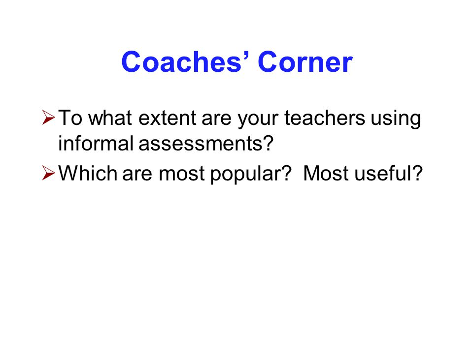 Coaches' Corner  To what extent are your teachers using informal assessments.
