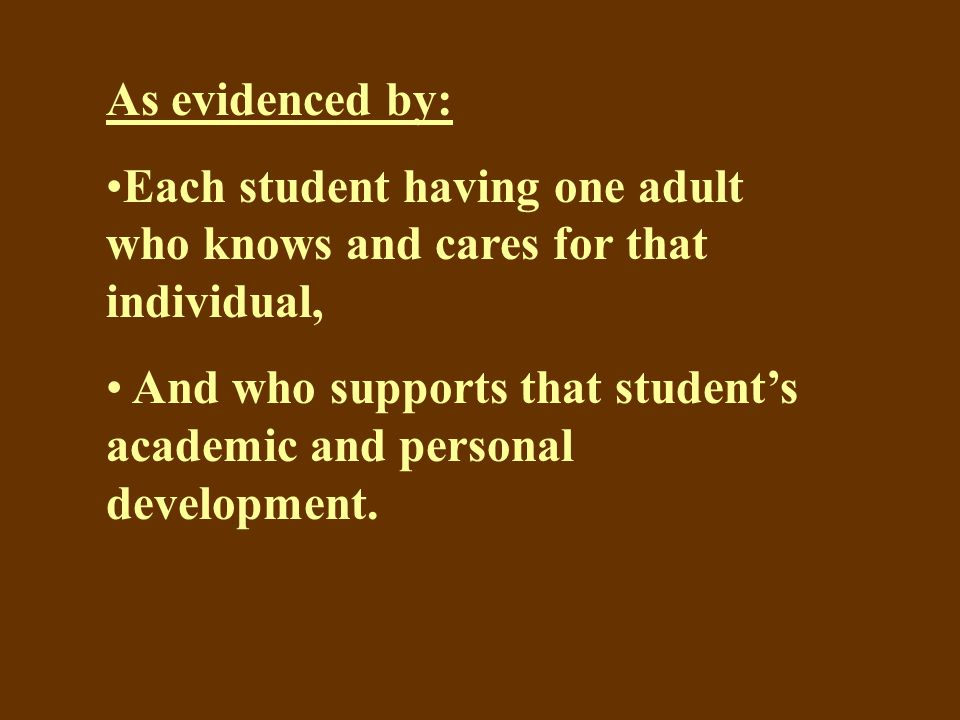 As evidenced by: Each student having one adult who knows and cares for that individual, And who supports that student's academic and personal development.