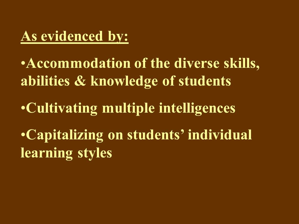 As evidenced by: Accommodation of the diverse skills, abilities & knowledge of students Cultivating multiple intelligences Capitalizing on students' individual learning styles