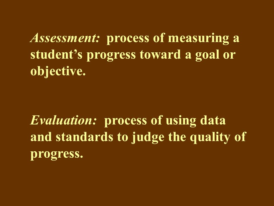 Assessment: process of measuring a student's progress toward a goal or objective.