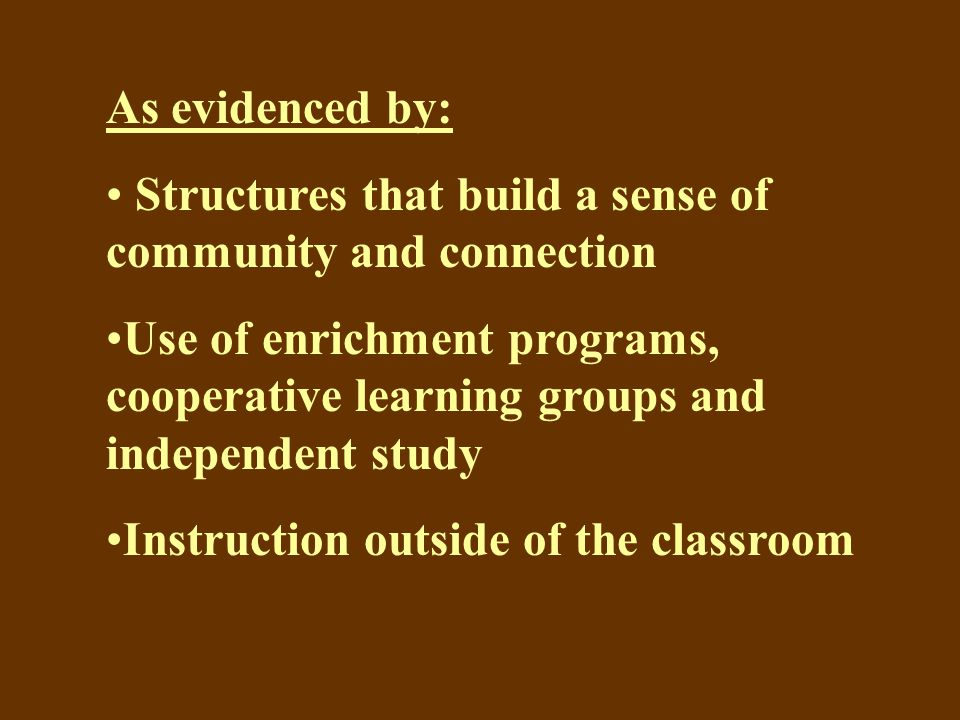 As evidenced by: Structures that build a sense of community and connection Use of enrichment programs, cooperative learning groups and independent study Instruction outside of the classroom
