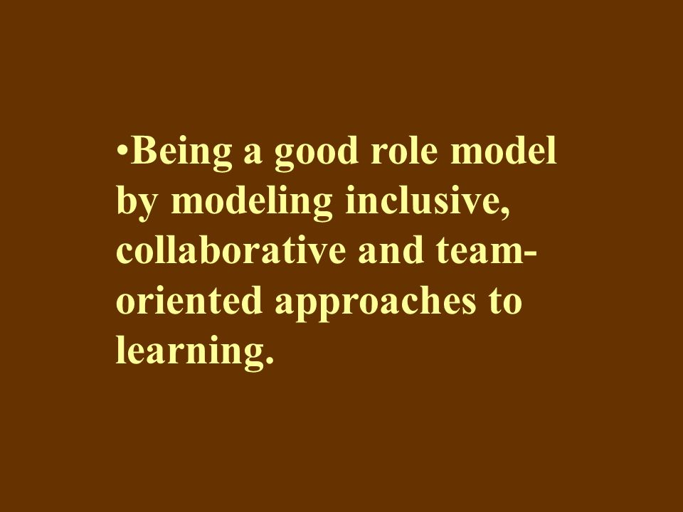 Being a good role model by modeling inclusive, collaborative and team- oriented approaches to learning.