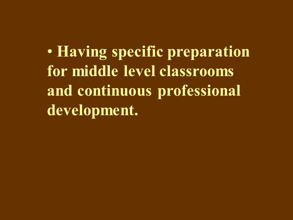 Having specific preparation for middle level classrooms and continuous professional development.