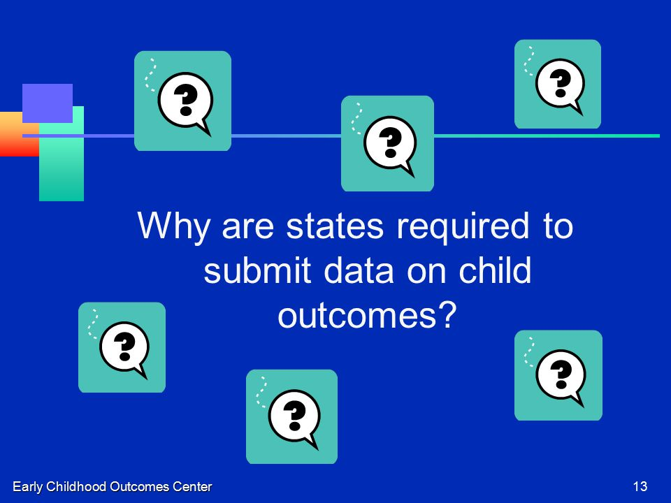 Early Childhood Outcomes Center13 Why are states required to submit data on child outcomes