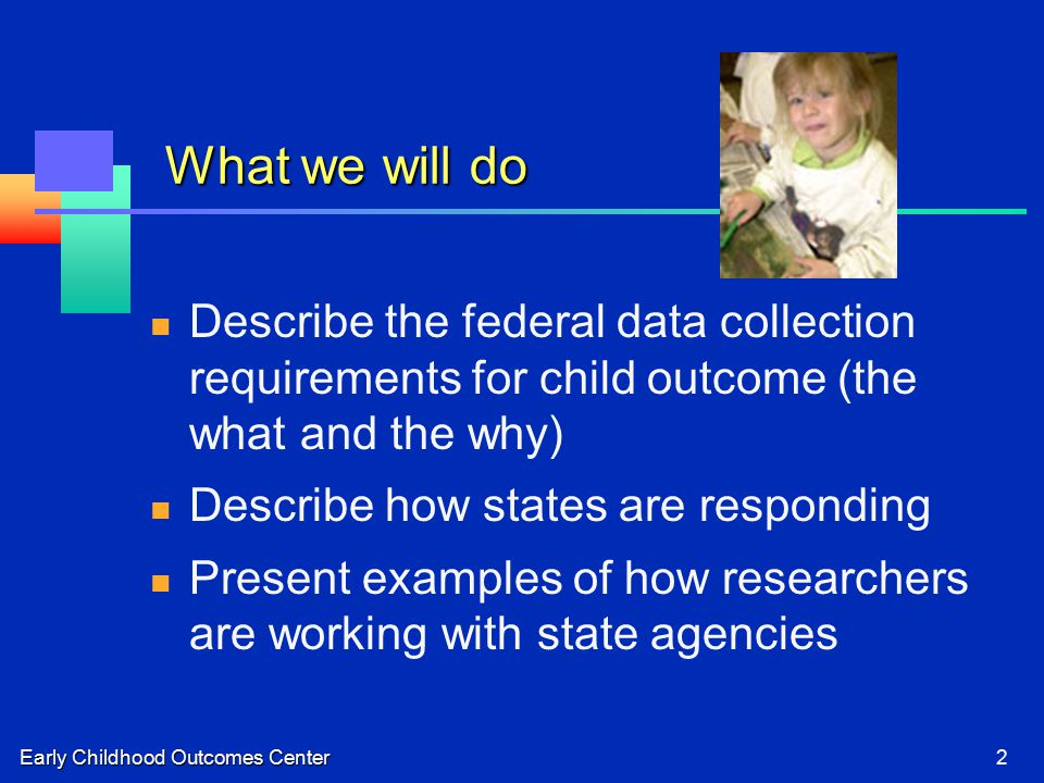 Early Childhood Outcomes Center2 What we will do Describe the federal data collection requirements for child outcome (the what and the why) Describe how states are responding Present examples of how researchers are working with state agencies