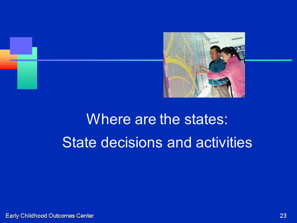 Early Childhood Outcomes Center23 Where are the states: State decisions and activities