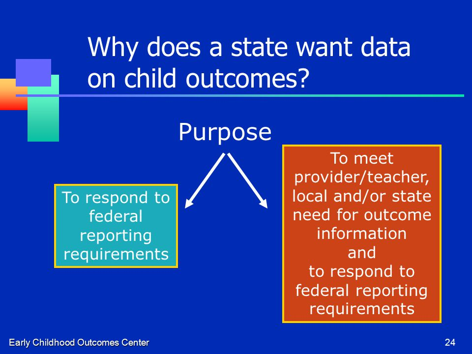 Early Childhood Outcomes Center24 To respond to federal reporting requirements To meet provider/teacher, local and/or state need for outcome information and to respond to federal reporting requirements Purpose Why does a state want data on child outcomes