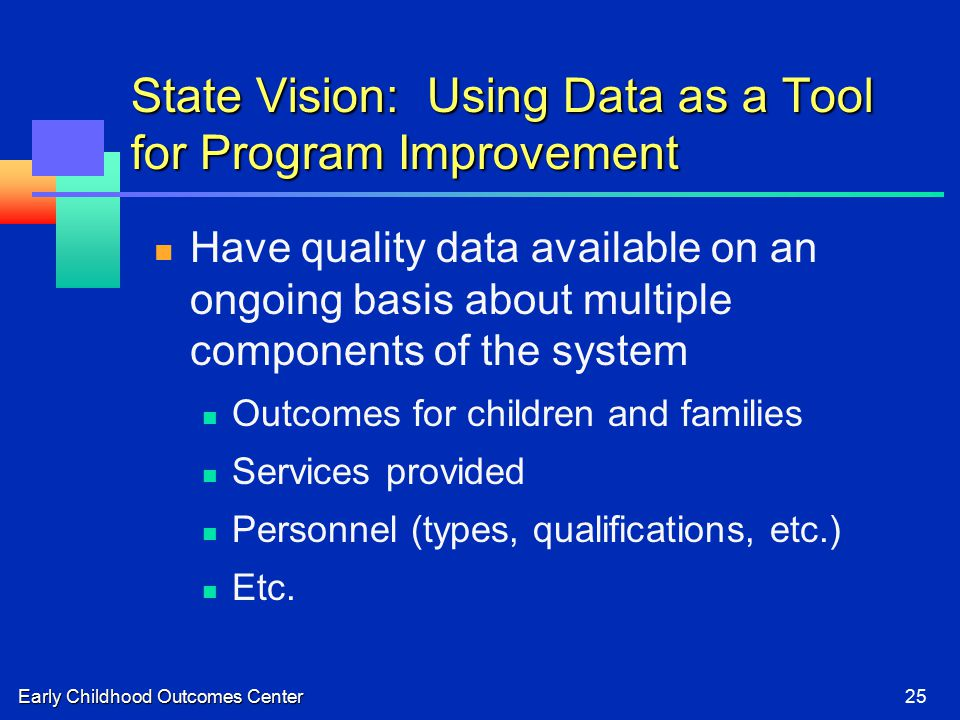 Early Childhood Outcomes Center25 State Vision: Using Data as a Tool for Program Improvement Have quality data available on an ongoing basis about multiple components of the system Outcomes for children and families Services provided Personnel (types, qualifications, etc.) Etc.