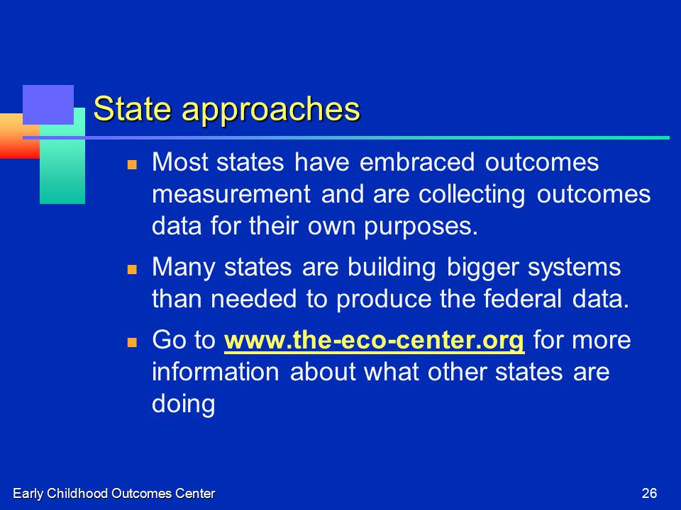 Early Childhood Outcomes Center26 State approaches Most states have embraced outcomes measurement and are collecting outcomes data for their own purposes.